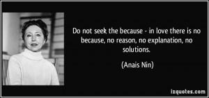 Do not seek the because - in love there is no because, no reason, no ...