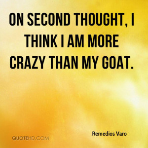 on second thought i think i am more crazy than my goat remedios