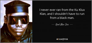 ... Klan, and I shouldn't have to run from a black man. - Kool Moe Dee