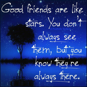 Good friends are like stars. You don't always see them, but you know ...