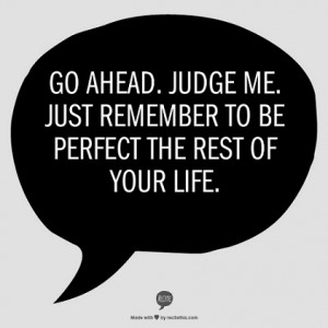 Go ahead. Judge me. Just remember to be perfect the rest of your life ...