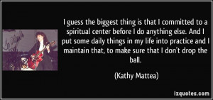 ... maintain that, to make sure that I don't drop the ball. - Kathy Mattea