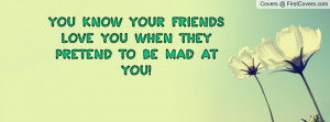 you know your friends love you when they pretend to be mad at you ...