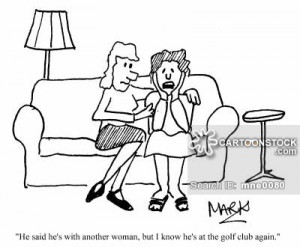 ... he's with another woman, but I know that he's at the golf club again