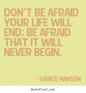 Don't be afraid your life will end; be afraid that it will never begin ...
