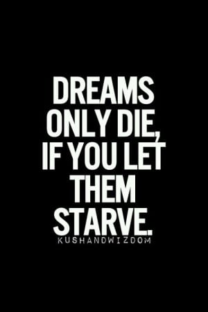 Dreams only die if u let them starve