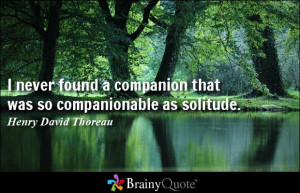 never found a companion that was so companionable as solitude.