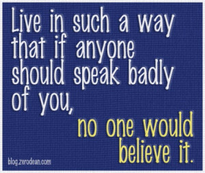 Live in such a way that if anyone should speak badly of you, no one ...