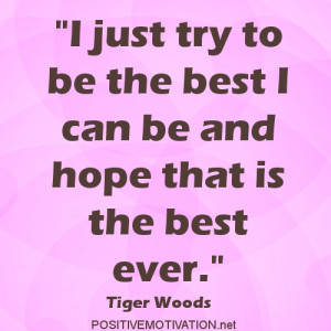 just try to be the best I can be and hope that is the best ever