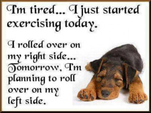 tired... I just started exercising today. I rolled over on my ...