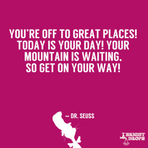 """... your day! Your mountain is waiting, So get on your way!"""" ~ Dr. Seuss"""