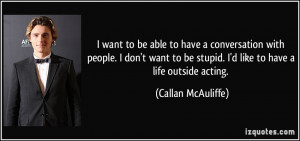 ... be stupid. I'd like to have a life outside acting. - Callan McAuliffe