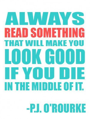 ... will make you look good if you die in the middle of it p j o rourke