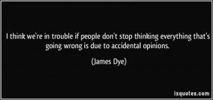 ... everything that's going wrong is due to accidental opinions. - James