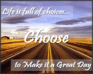 Great day quotes and sayings - Life is full of choices choose to make ...