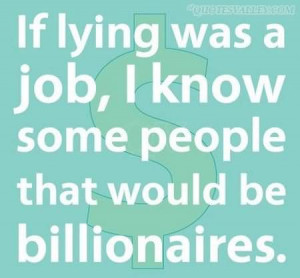 If Lying Was A Job, I Know Some People That Would Be Billionaires