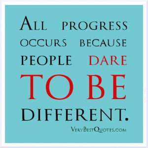 All progress occurs because people dare to be different.
