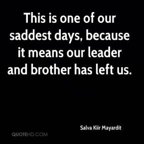 Salva Kiir Mayardit - This is one of our saddest days, because it ...