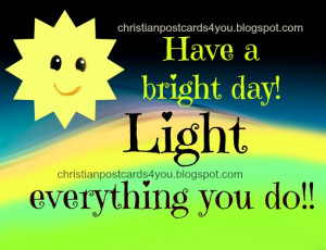 Bright Day. Light it. Good morning, Nice day to you. Every day quotes ...