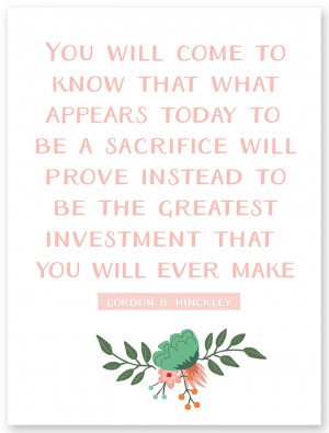 """... prove instead to be the greatest investment."""" – Gordon B. Hinckley"""