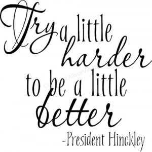 Try a little harder to be a little better -President Hinckley