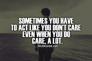 Sometimes you have to act like you don't care even when you do care, a ...