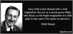 ... child pales in later years if he ceases to exercise it. - Walt Disney