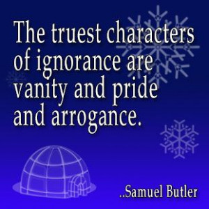 ... of ignorance are vanity and pride and arrogance. Samuel Butler