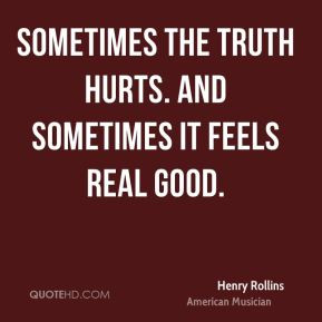 Henry Rollins - Sometimes the truth hurts. And sometimes it feels real ...