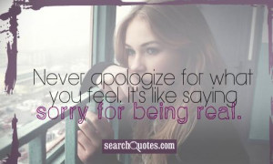 Never apologize for what you feel. It's like saying sorry for being ...