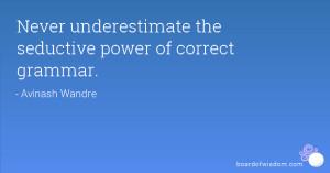 Never underestimate the seductive power of correct grammar.