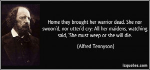Home they brought her warrior dead. She nor swoon'd, nor utter'd cry ...