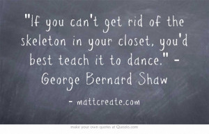 If you can't get rid of the skeleton in your closet, you'd best...