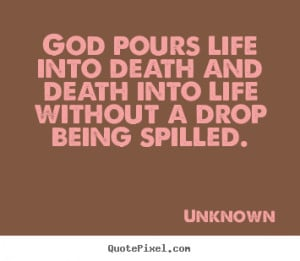 God pours life into death and death into life without a drop being ...