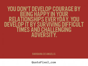 Quotes about love - You don't develop courage by being happy in..