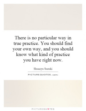 is no particular way in true practice. You should find your own way ...