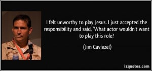 unworthy to play Jesus. I just accepted the responsibility and said ...