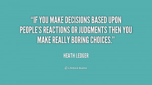 If you make decisions based upon people's reactions or judgments then ...