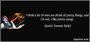 ... pretty things, and I'm not, I like pretty songs. - Justin Townes Earle