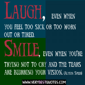 Uplifting Quotes - Laugh, even when you feel too sick or too worn out ...