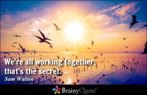 We're all working together; that's the secret. - Sam Walton at ...