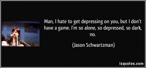 ... game. I'm so alone, so depressed, so dark, no. - Jason Schwartzman