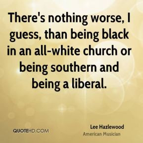 Lee Hazlewood - There's nothing worse, I guess, than being black in an ...