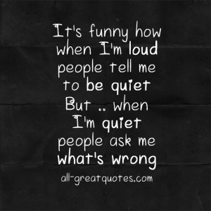 It's funny how when I'm loud, people tell me to be quiet. But when I'm ...