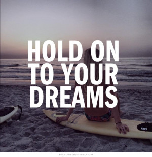 Hold on to your dreams. Picture Quote #1