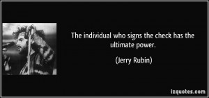 ... individual who signs the check has the ultimate power. - Jerry Rubin