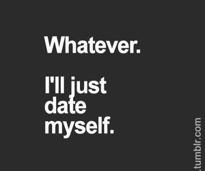 date, funny, love, me, myself, quotes, true, tumblr