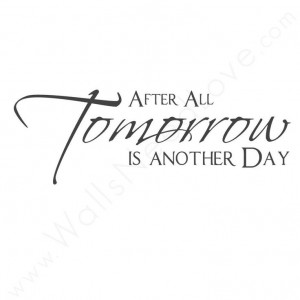 After all... tomorrow is another day