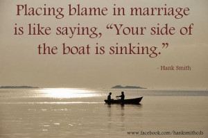 Placing blame in marriage is like saying,