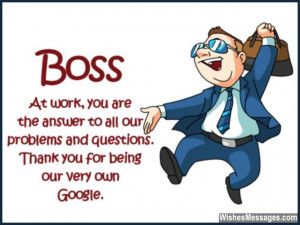 11) Boss… at work, you are the answer to all our problems and ...
